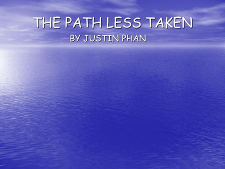 THE PATH LESS TAKEN BY JUSTIN PHAN. Path Less Taken By Justin Phan Every time I heard the news of somebody's passing, I always felt shocked and instantly.