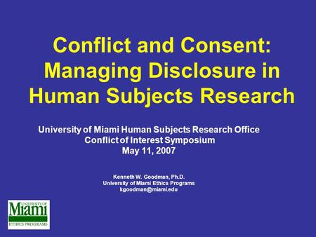 Conflict and Consent: Managing Disclosure in Human Subjects Research University of Miami Human Subjects Research Office Conflict of Interest Symposium.