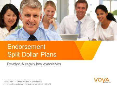 Endorsement Split Dollar Plans Reward & retain key executives ©2014 Voya Services Company. All rights reserved. CN1126-6189-1215.