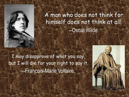 A man who does not think for himself does not think at all. --Oscar Wilde. I may disapprove of what you say, but I will die for your right to say it. --Francois-Marie.