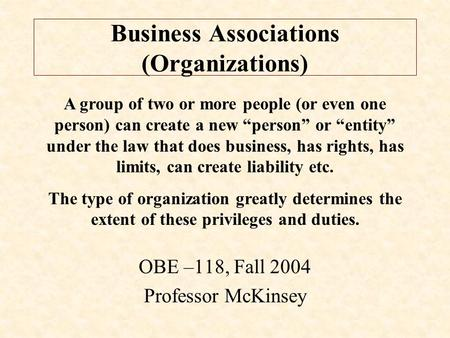 "Business Associations (Organizations) OBE –118, Fall 2004 Professor McKinsey A group of two or more people (or even one person) can create a new ""person"""