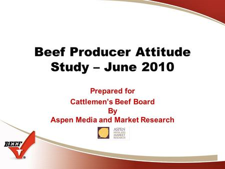 Beef Producer Attitude Study – June 2010 Prepared for Cattlemen's Beef Board By Aspen Media and Market Research.