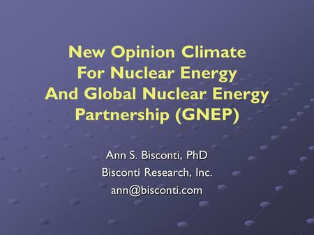Ann S. Bisconti, PhD Bisconti Research, Inc. New Opinion Climate For Nuclear Energy And Global Nuclear Energy Partnership (GNEP)