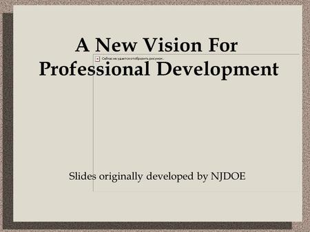 Slides originally developed by NJDOE A New Vision For Professional Development.