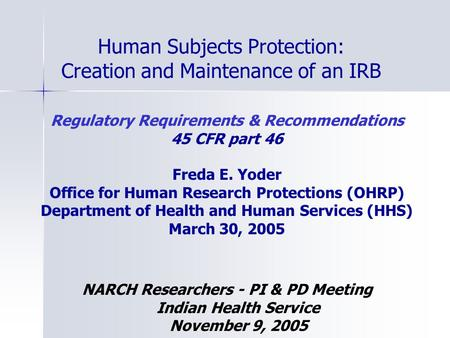 Human Subjects Protection: Creation and Maintenance of an IRB Regulatory Requirements & Recommendations 45 CFR part 46 Freda E. Yoder Office for Human.