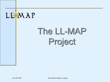 June 28, 2007Max Planck Institute, Leipzig The LL-MAP Project.