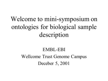 Welcome to mini-symposium on ontologies for biological sample description EMBL-EBI Wellcome Trust Genome Campus Deceber 5, 2001.