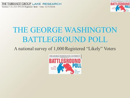 "October 27-31, 2013/ N=1,000 Registered ""likely"" voters / ±3.1% M.O.E. THE GEORGE WASHINGTON BATTLEGROUND POLL A national survey of 1,000 Registered ""Likely"""