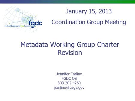 Metadata Working Group Charter Revision Jennifer Carlino FGDC OS 303.202.4260 January 15, 2013 Coordination Group Meeting.