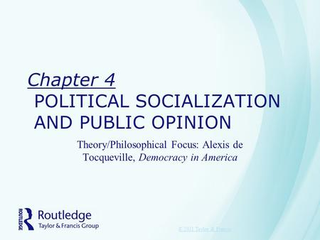 Chapter 4 POLITICAL SOCIALIZATION AND PUBLIC OPINION Theory/Philosophical Focus: Alexis de Tocqueville, Democracy in America © 2011 Taylor & Francis.