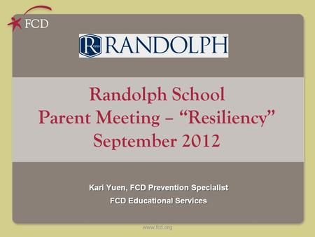 "Www.fcd.org Randolph School Parent Meeting – ""Resiliency"" September 2012 Kari Yuen, FCD Prevention Specialist FCD Educational Services."