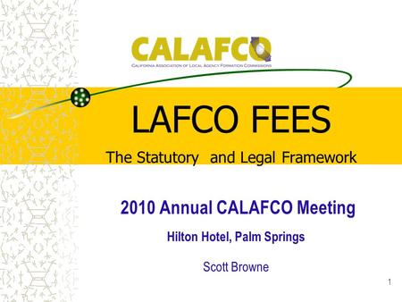 1 LAFCO FEES The Statutory and Legal Framework 2010 Annual CALAFCO Meeting Hilton Hotel, Palm Springs Scott Browne.