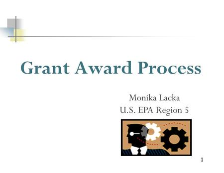 1 Grant Award Process Monika Lacka U.S. EPA Region 5.