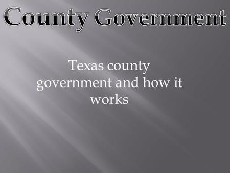 Texas county government and how it works.  Texas has more counties (254) than any other state in the Union. It was difficult until the twentieth century.
