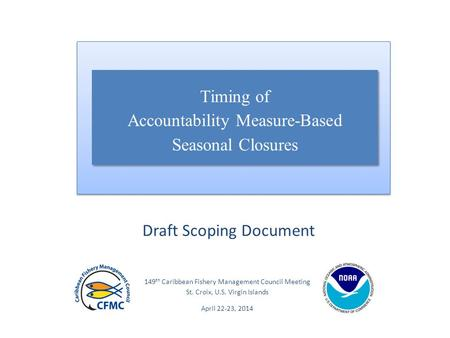 149 th Caribbean Fishery Management Council Meeting St. Croix, U.S. Virgin Islands April 22-23, 2014 Draft Scoping Document Timing of Accountability Measure-Based.