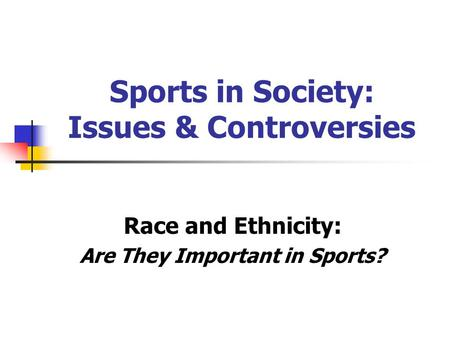 Sports in Society: Issues & Controversies Race and Ethnicity: Are They Important in Sports?