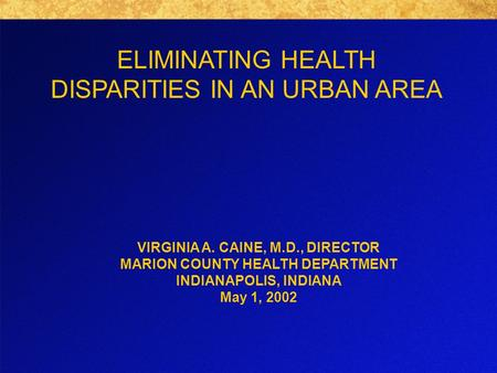 ELIMINATING HEALTH DISPARITIES IN AN URBAN AREA VIRGINIA A. CAINE, M.D., DIRECTOR MARION COUNTY HEALTH DEPARTMENT INDIANAPOLIS, INDIANA May 1, 2002.