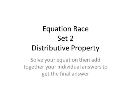 Equation Race Set 2 Distributive Property Solve your equation then add together your individual answers to get the final answer.