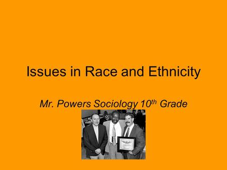 Issues in Race and Ethnicity Mr. Powers Sociology 10 th Grade.