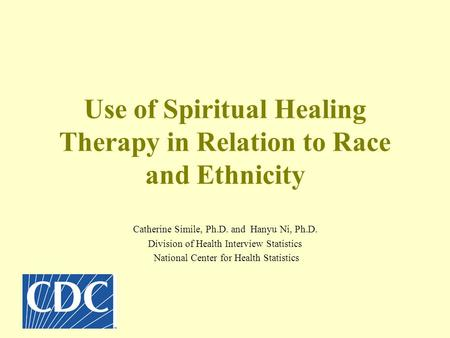 Use of Spiritual Healing Therapy in Relation to Race and Ethnicity Catherine Simile, Ph.D. and Hanyu Ni, Ph.D. Division of Health Interview Statistics.