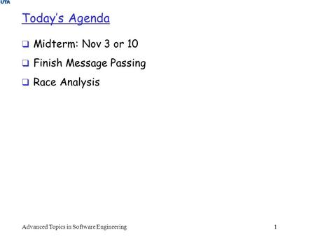 Today's Agenda  Midterm: Nov 3 or 10  Finish Message Passing  Race Analysis Advanced Topics in Software Engineering 1.