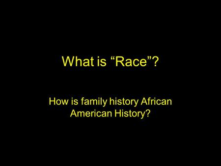 "What is ""Race""? How is family history African American History?"