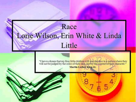 Race Lorie Wilson, Erin White & Linda Little I have a dream that my four little children will one day live in a nation where they will not be judged by.
