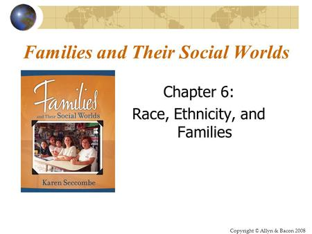 Copyright © Allyn & Bacon 2008 Families and Their Social Worlds Chapter 6: Race, Ethnicity, and Families.
