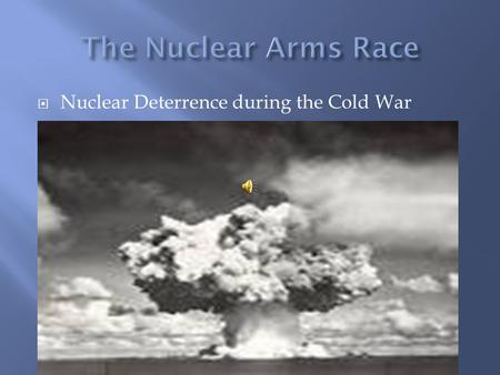  Nuclear Deterrence during the Cold War.  As a result of the Manhattan project American scientist learned to create nuclear fission explosion splitting.