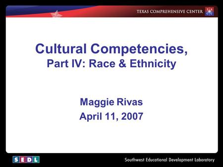 1 Cultural Competencies, Part IV: Race & Ethnicity Maggie Rivas April 11, 2007.
