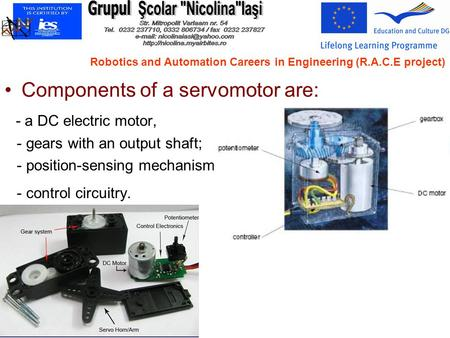 Components of a servomotor are: - a DC electric motor, - gears with an output shaft; - position-sensing mechanism; - control circuitry. Robotics and Automation.