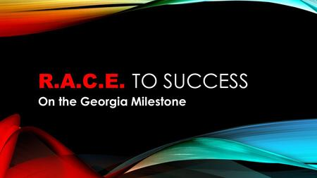 R.A.C.E. TO SUCCESS On the Georgia Milestone. R.A.C.E. R.A.C.E. is an acronym to help you recall how to write short responses on the Georgia Milestone.