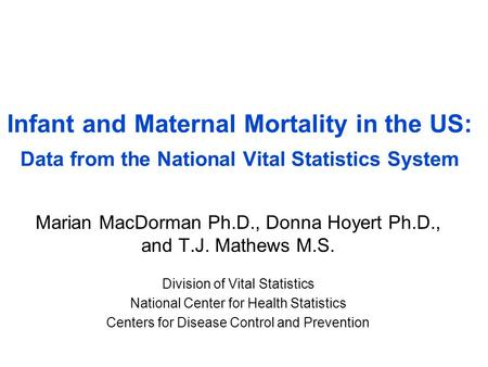 Infant and Maternal Mortality in the US: Data from the National Vital Statistics System Marian MacDorman Ph.D., Donna Hoyert Ph.D., and T.J. Mathews M.S.