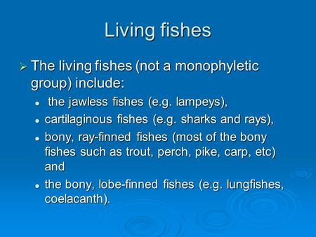 Living fishes  The living fishes (not a monophyletic group) include: the jawless fishes (e.g. lampeys), the jawless fishes (e.g. lampeys), cartilaginous.