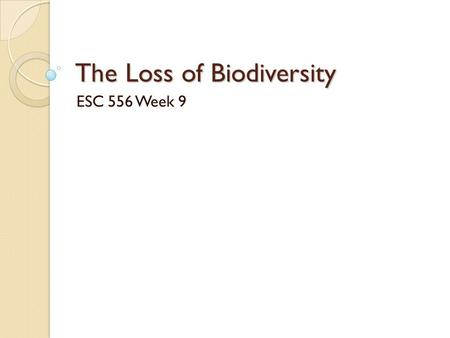 The Loss of Biodiversity ESC 556 Week 9. Causes and Consequences Prominent species & causes ◦ Endangered Species ◦ Overexploitation by humans.