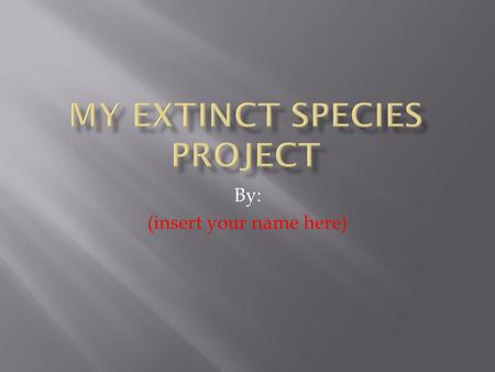 By: (insert your name here).  Find a species from these websites:   extinct-species.htm