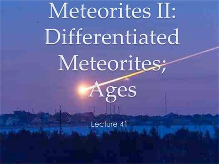 Meteorites II: Differentiated Meteorites; Ages Lecture 41.