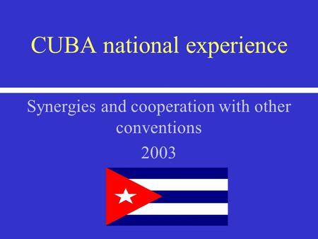 CUBA national experience Synergies and cooperation with other conventions 2003.