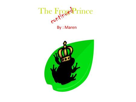 The Frog Prince By : Maren continued. The princess and him are not very happy together.