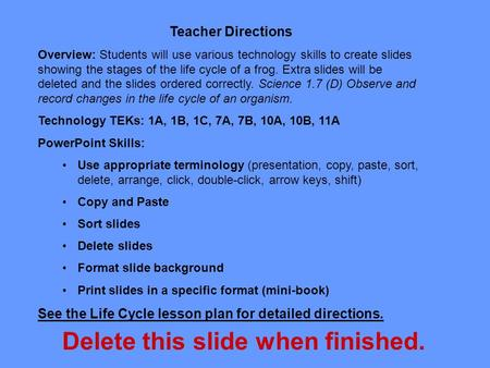 Teacher Directions Overview: Students will use various technology skills to create slides showing the stages of the life cycle of a frog. Extra slides.