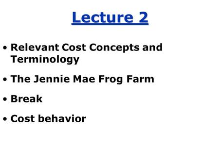 Lecture 2 Relevant Cost Concepts and Terminology The Jennie Mae Frog Farm Break Cost behavior.