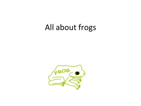 All about frogs.