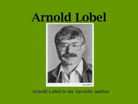 Arnold Lobel Arnold Lobel is my favorite author. Memories Mr. Lobel was born in Los Angeles, CA He was born on May 22, 1933 Mr. Lobel grew up in New York.