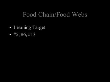 Food Chain/Food Webs Learning Target #5, #6, #13.