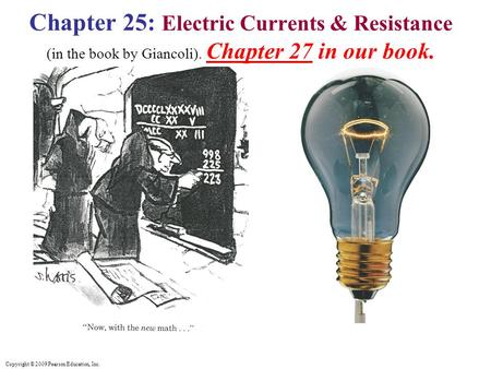 Copyright © 2009 Pearson Education, Inc. Chapter 25: Electric Currents & Resistance (in the book by Giancoli). Chapter 27 in our book.