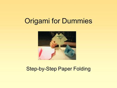Origami for Dummies Step-by-Step Paper Folding. Warning TOC.