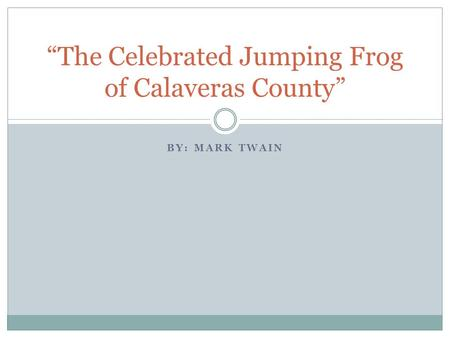 "BY: MARK TWAIN ""The Celebrated Jumping Frog of Calaveras County"""