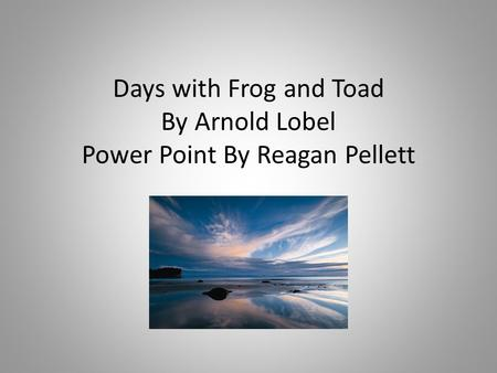 Days with Frog and Toad By Arnold Lobel Power Point By Reagan Pellett.