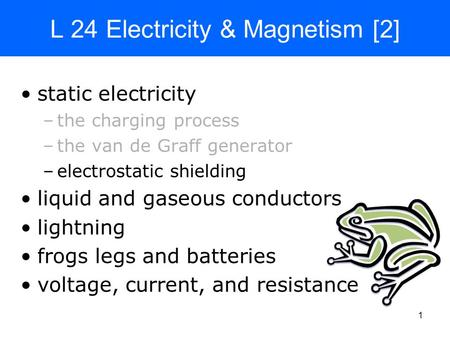 1 L 24 Electricity & Magnetism [2] static electricity –the charging process –the van de Graff generator –electrostatic shielding liquid and gaseous conductors.