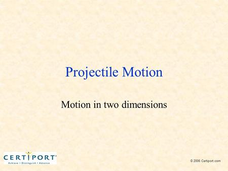 Projectile Motion Motion in two dimensions © 2006 Certiport.com.